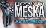 Elektryczna Golarka Męska – Jak Wybrać Odpowiednią?