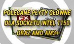 Polecane Płyty Główne Dla Socketu Intel 1150 oraz AMD AM3+